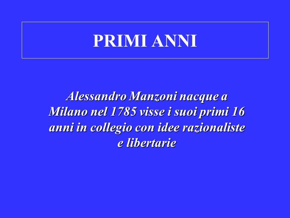 PRIMI ANNI Alessandro Manzoni nacque a Milano nel 1785 visse i suoi primi 16 anni in collegio con idee razionaliste e libertarie