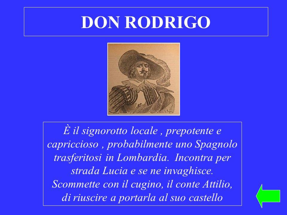DON RODRIGO È il signorotto locale, prepotente e capriccioso, probabilmente uno Spagnolo trasferitosi in Lombardia. Incontra per strada Lucia e se ne