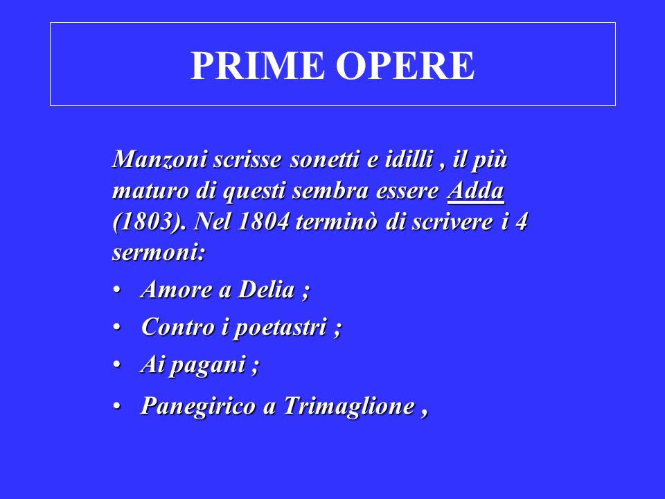 PRIME OPERE Manzoni scrisse sonetti e idilli, il più maturo di questi sembra essere Adda (1803). Nel 1804 terminò di scrivere i 4 sermoni: Amore a Del