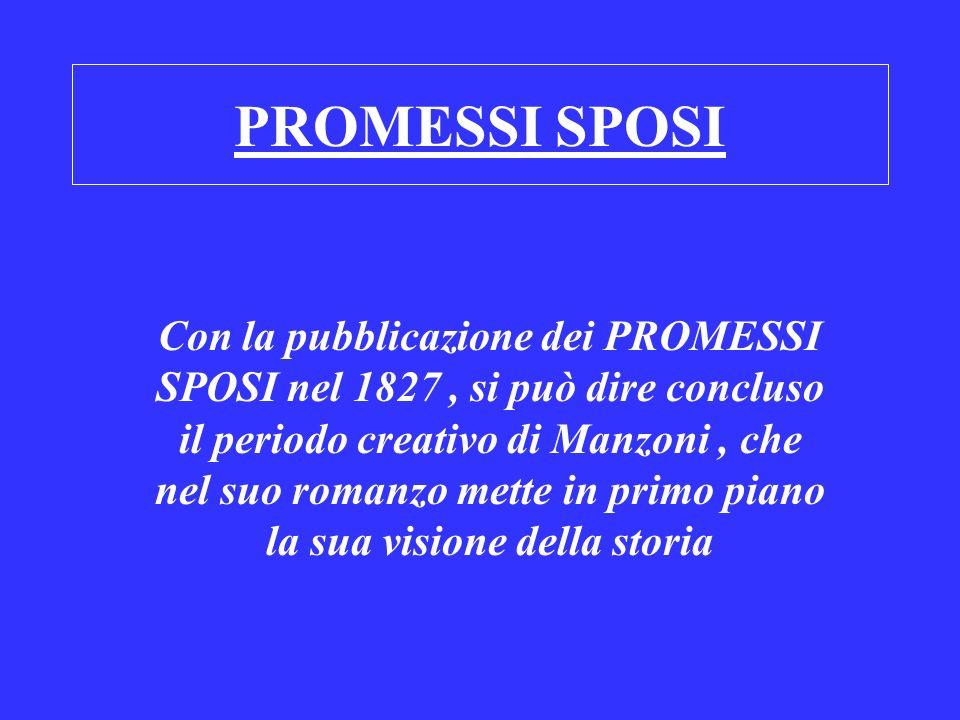 PROMESSI SPOSI Con la pubblicazione dei PROMESSI SPOSI nel 1827, si può dire concluso il periodo creativo di Manzoni, che nel suo romanzo mette in pri