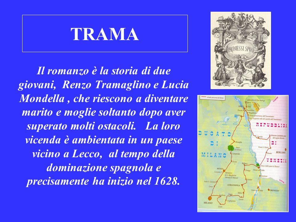 TRAMA Il romanzo è la storia di due giovani, Renzo Tramaglino e Lucia Mondella, che riescono a diventare marito e moglie soltanto dopo aver superato m