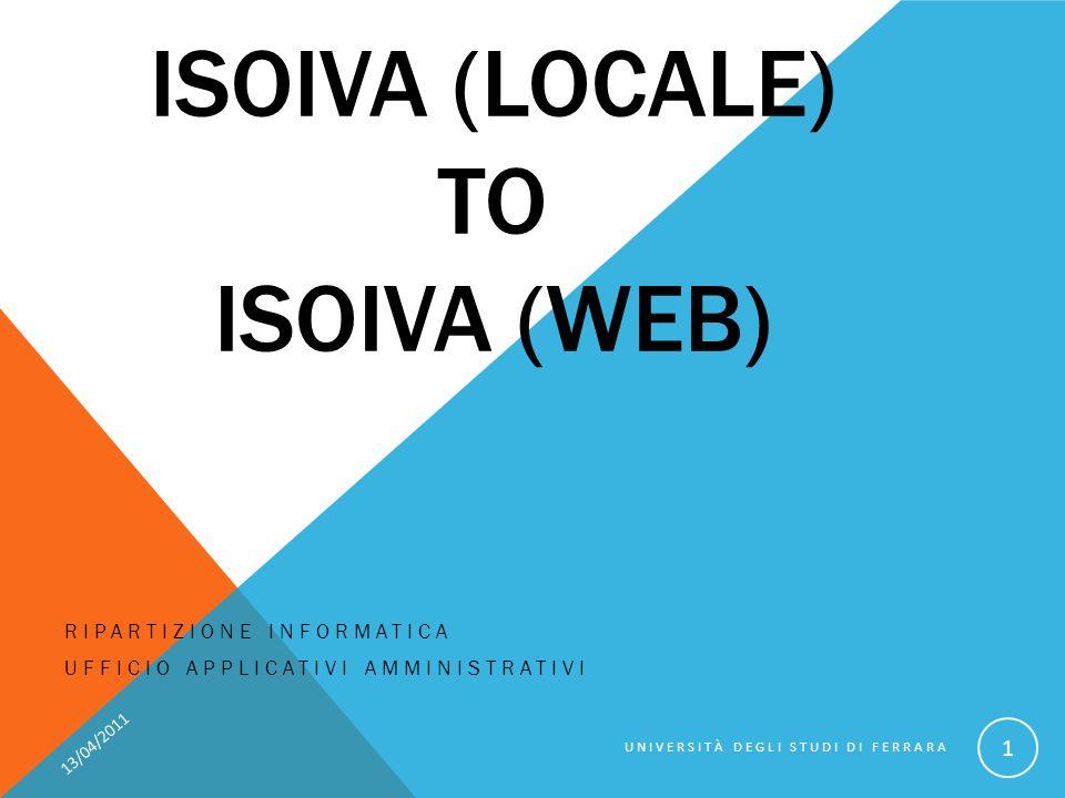 ISOIVA (LOCALE) TO ISOIVA (WEB) RIPARTIZIONE INFORMATICA UFFICIO APPLICATIVI AMMINISTRATIVI 13/04/2011 UNIVERSITÀ DEGLI STUDI DI FERRARA 1