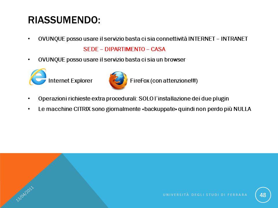 RIASSUMENDO: OVUNQUE posso usare il servizio basta ci sia connettività INTERNET – INTRANET SEDE – DIPARTIMENTO – CASA OVUNQUE posso usare il servizio basta ci sia un browser Internet Explorer FireFox (con attenzione!!!) Operazioni richieste extra procedurali: SOLO linstallazione dei due plugin Le macchine CITRIX sono giornalmente «backuppate» quindi non perdo più NULLA 13/04/2011 UNIVERSITÀ DEGLI STUDI DI FERRARA 48