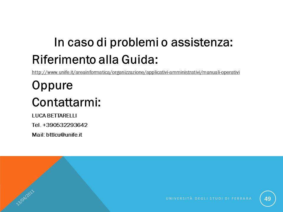In caso di problemi o assistenza: Riferimento alla Guida: http://www.unife.it/areainformatica/organizzazione/applicativi-amministrativi/manuali-operativi Oppure Contattarmi: LUCA BETTARELLI Tel.