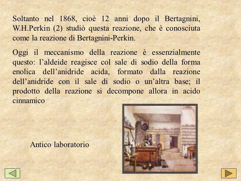 Soltanto nel 1868, cioè 12 anni dopo il Bertagnini, W.H.Perkin (2) studiò questa reazione, che è conosciuta come la reazione di Bertagnini-Perkin.