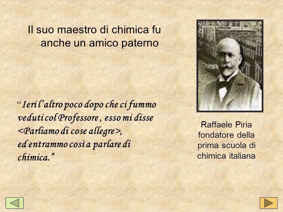 Il suo maestro di chimica fu anche un amico paterno Raffaele Piria fondatore della prima scuola di chimica italiana Ieri laltro poco dopo che ci fummo veduti col Professore, esso mi disse, ed entrammo così a parlare di chimica.