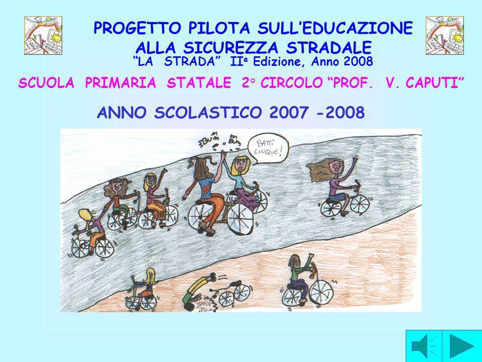 PROGETTO PILOTA SULLEDUCAZIONE ALLA SICUREZZA STRADALE LA STRADA II a Edizione, Anno 2008 SCUOLA PRIMARIA STATALE 2° CIRCOLO PROF. V. CAPUTI ANNO SCOL