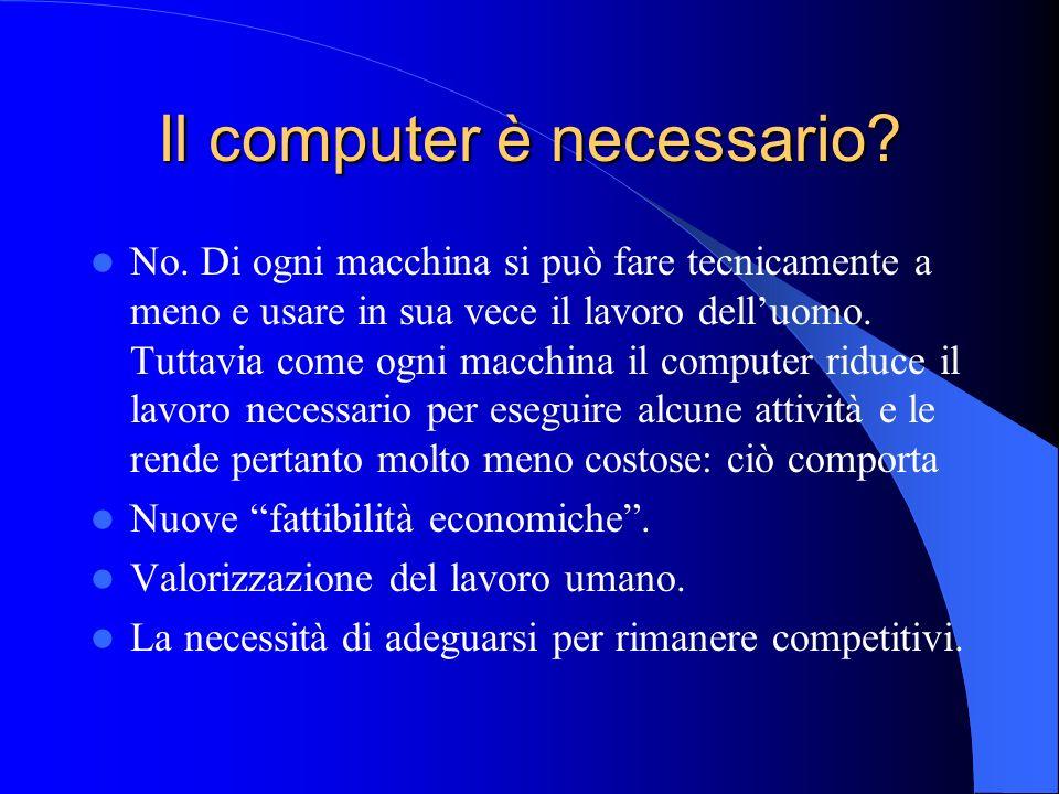 Il computer è necessario? No. Di ogni macchina si può fare tecnicamente a meno e usare in sua vece il lavoro delluomo. Tuttavia come ogni macchina il