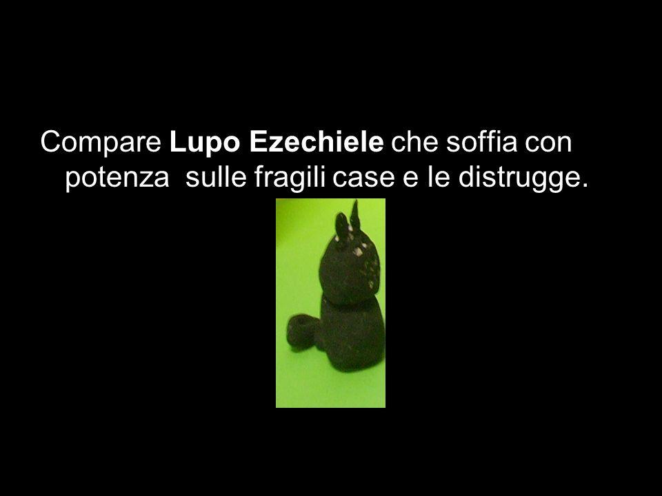 Compare Lupo Ezechiele che soffia con potenza sulle fragili case e le distrugge.