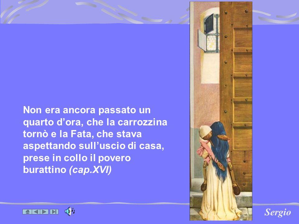 Non era ancora passato un quarto dora, che la carrozzina tornò e la Fata, che stava aspettando sulluscio di casa, prese in collo il povero burattino (cap.XVI) Sergio
