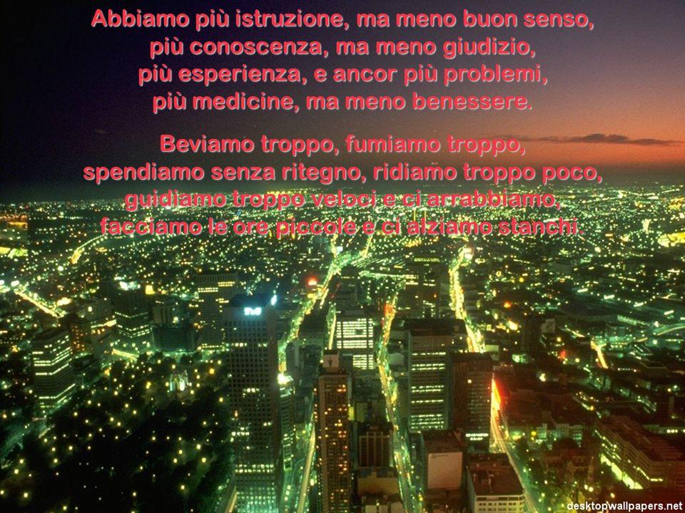 Abbiamo più istruzione, ma meno buon senso, più conoscenza, ma meno giudizio, più esperienza, e ancor più problemi, più medicine, ma meno benessere.