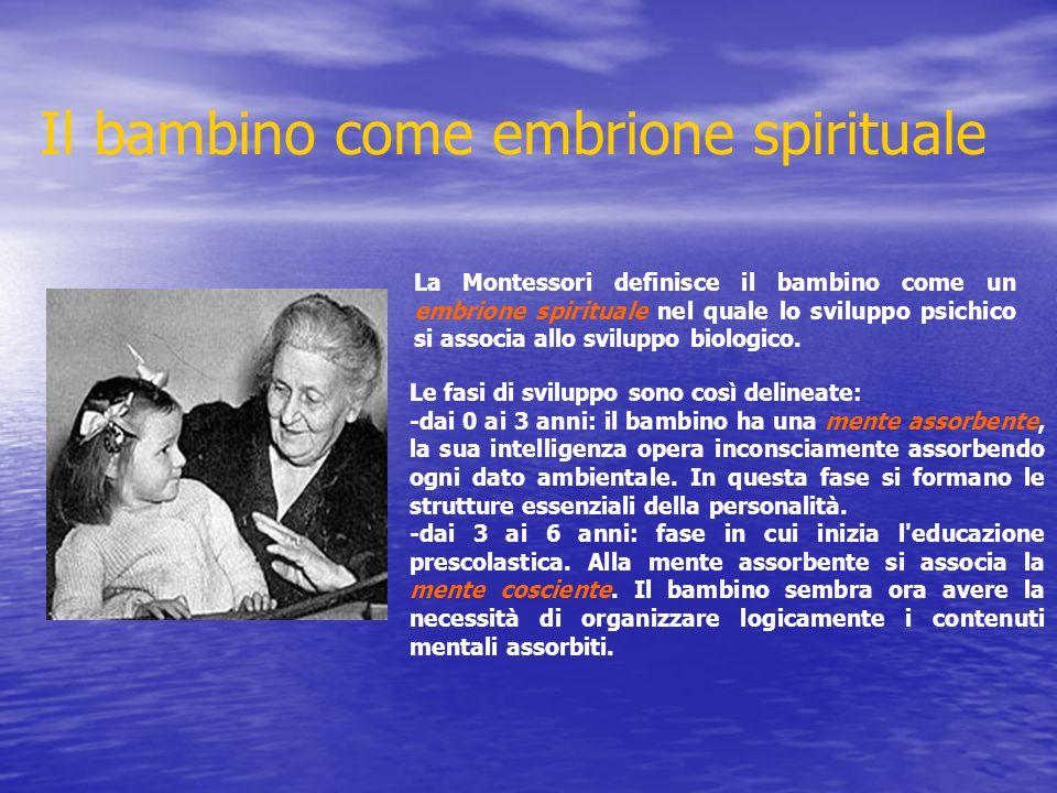 Il bambino come embrione spirituale La Montessori definisce il bambino come un embrione spirituale nel quale lo sviluppo psichico si associa allo sviluppo biologico.