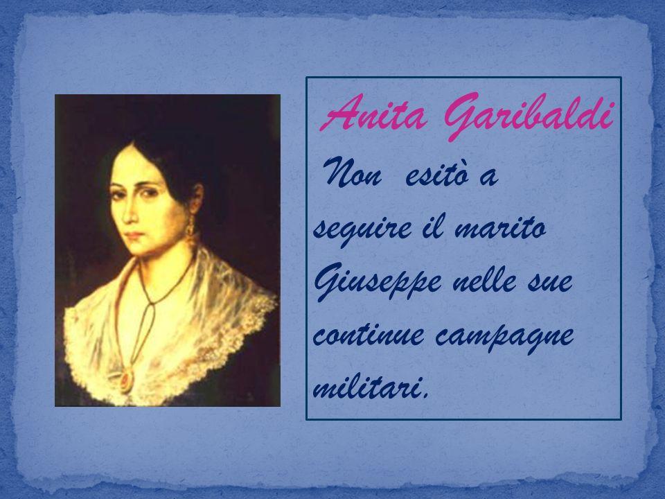 Anita Garibaldi Non esitò a seguire il marito Giuseppe nelle sue continue campagne militari.
