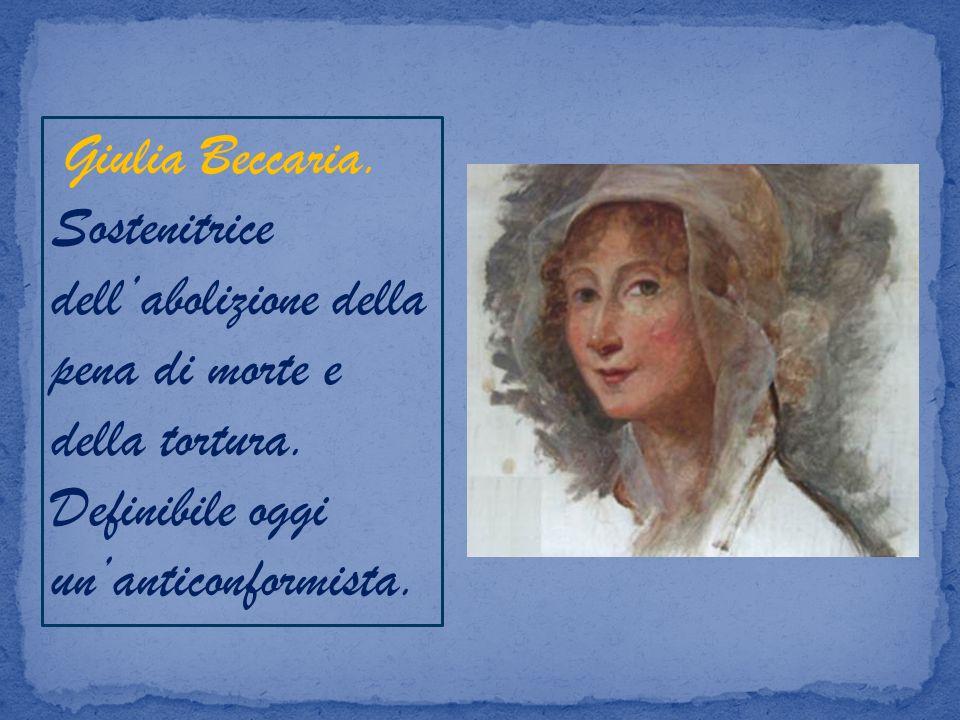 Giulia Beccaria. Sostenitrice dellabolizione della pena di morte e della tortura. Definibile oggi unanticonformista.