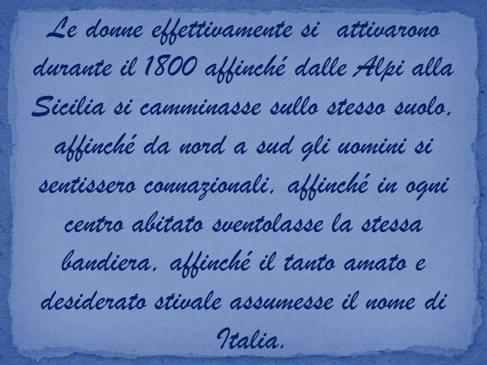 Le donne effettivamente si attivarono durante il 1800 affinché dalle Alpi alla Sicilia si camminasse sullo stesso suolo, affinché da nord a sud gli uomini si sentissero connazionali, affinché in ogni centro abitato sventolasse la stessa bandiera, affinché il tanto amato e desiderato stivale assumesse il nome di Italia.