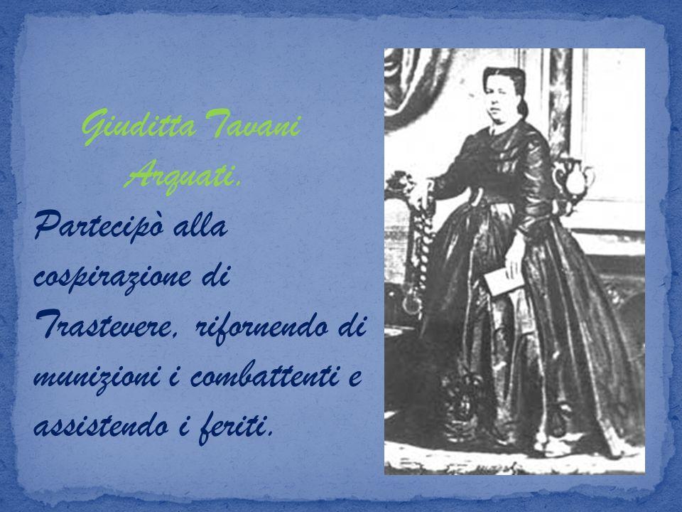 Giuditta Tavani Arquati. Partecipò alla cospirazione di Trastevere, rifornendo di munizioni i combattenti e assistendo i feriti.
