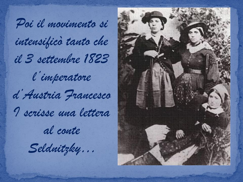 Poi il movimento si intensificò tanto che il 3 settembre 1823 limperatore dAustria Francesco I scrisse una lettera al conte Seldnitzky…