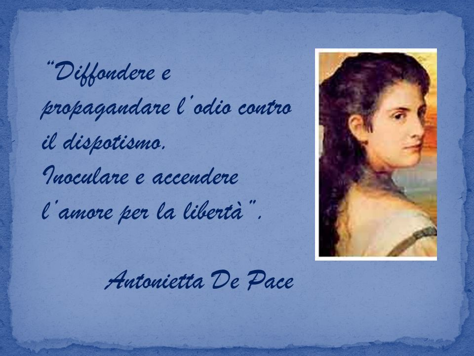 Diffondere e propagandare lodio contro il dispotismo. Inoculare e accendere lamore per la libertà. Antonietta De Pace
