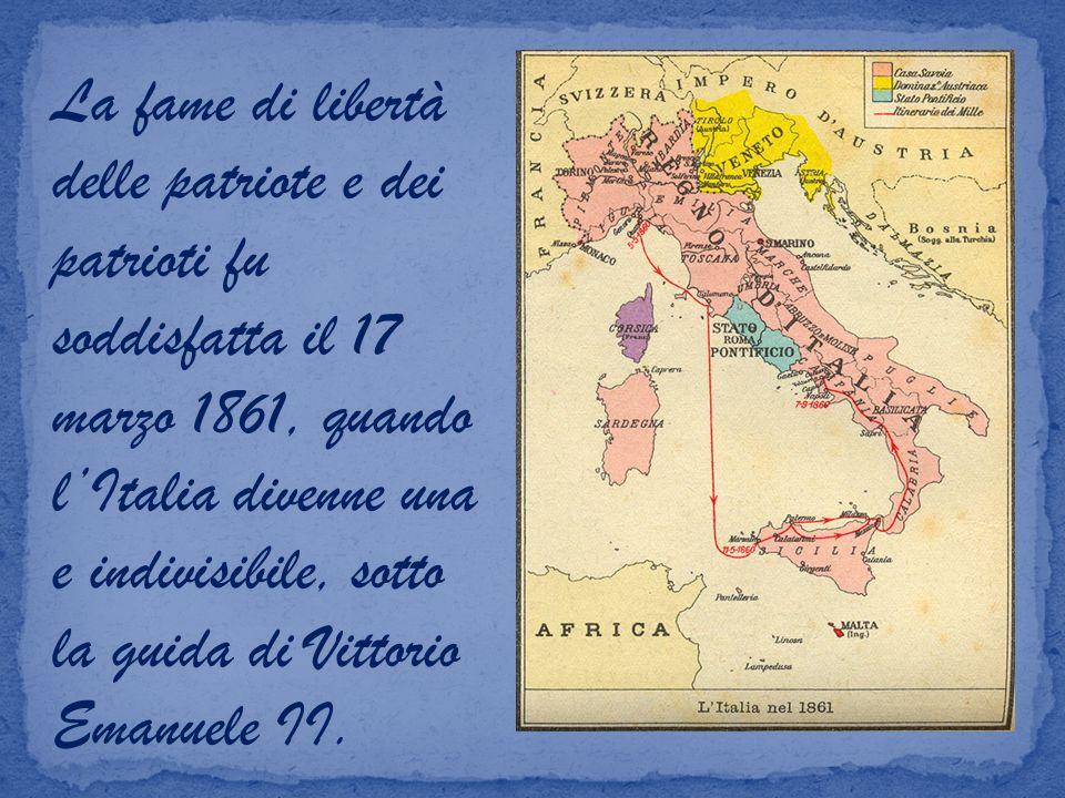 La fame di libertà delle patriote e dei patrioti fu soddisfatta il 17 marzo 1861, quando lItalia divenne una e indivisibile, sotto la guida di Vittorio Emanuele II.