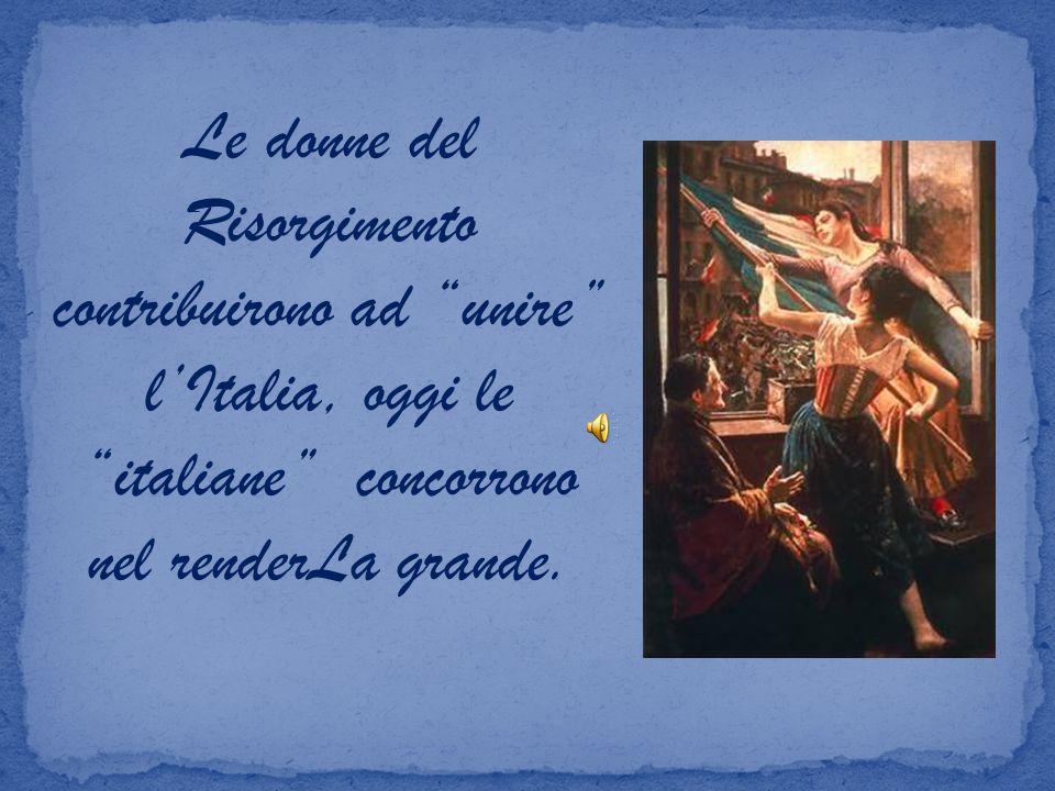 Le donne del Risorgimento contribuirono ad unire lItalia, oggi le italiane concorrono nel renderLa grande.