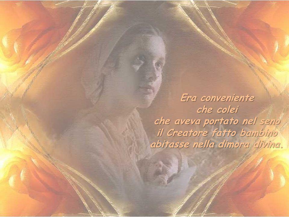 Era conveniente che colei che nel parto aveva conservato integra la sua verginità conservasse integro da corruzione il suo corpo dopo la morte.