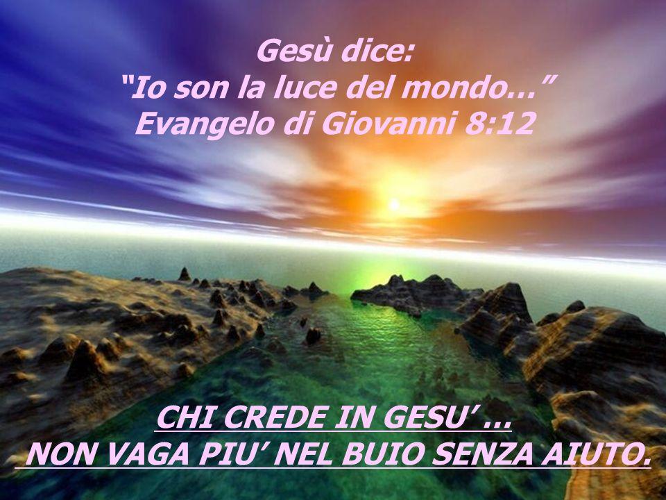 Gesù dice: Io son la luce del mondo… Evangelo di Giovanni 8:12 CHI CREDE IN GESU … NON VAGA PIU NEL BUIO SENZA AIUTO.