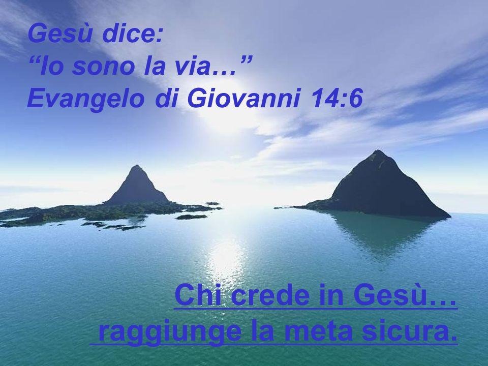 Gesù dice: Io sono la via… Evangelo di Giovanni 14:6 Chi crede in Gesù… raggiunge la meta sicura.