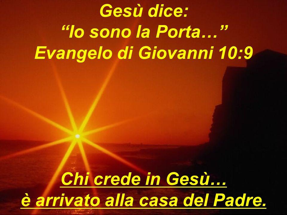 Gesù dice: Io sono la Porta… Evangelo di Giovanni 10:9 Chi crede in Gesù… è arrivato alla casa del Padre.