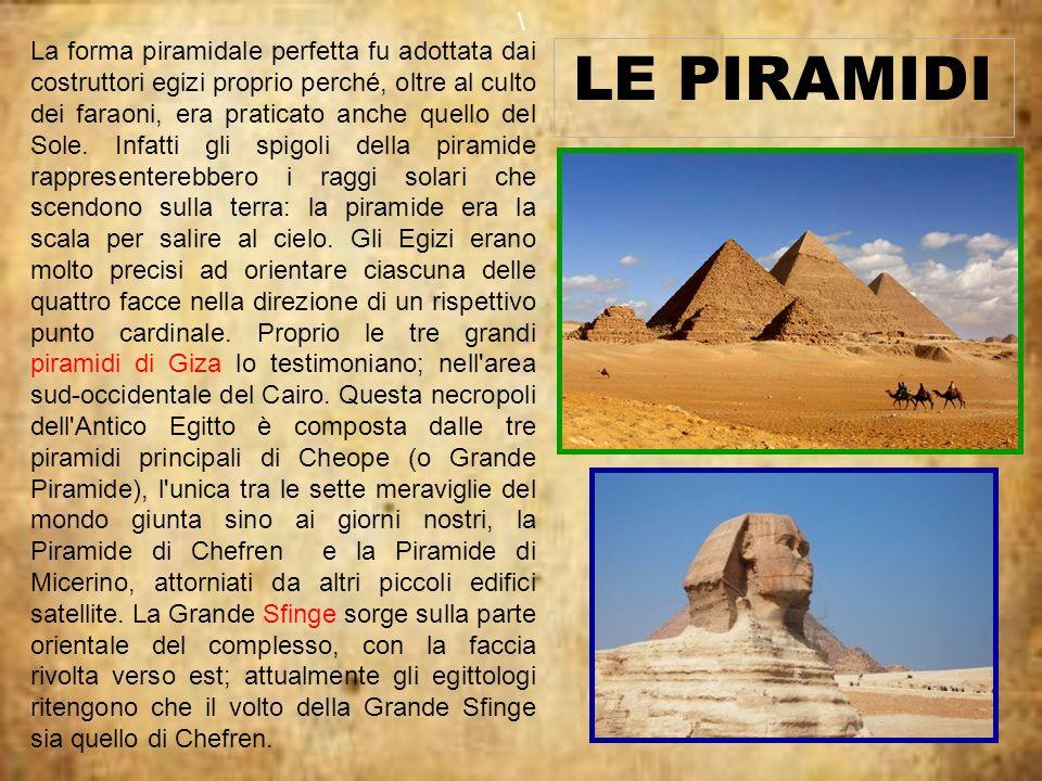 \ LE PIRAMIDI \ La forma piramidale perfetta fu adottata dai costruttori egizi proprio perché, oltre al culto dei faraoni, era praticato anche quello