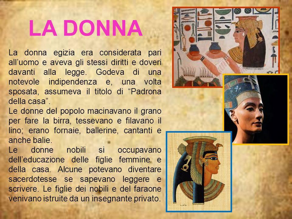 LA DONNA La donna egizia era considerata pari alluomo e aveva gli stessi diritti e doveri davanti alla legge. Godeva di una notevole indipendenza e, u