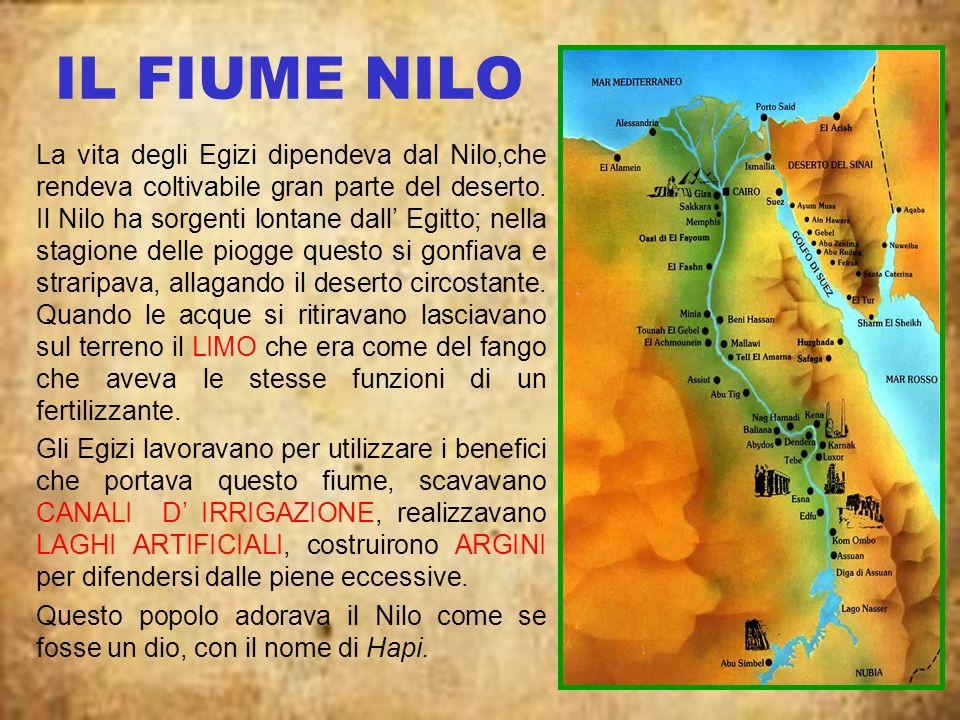 IL FIUME NILO La vita degli Egizi dipendeva dal Nilo,che rendeva coltivabile gran parte del deserto. Il Nilo ha sorgenti lontane dall Egitto; nella st