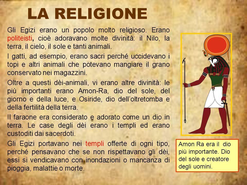LA RELIGIONE Gli Egizi erano un popolo molto religioso. Erano politeisti, cioè adoravano molte divinità: il Nilo, la terra, il cielo, il sole e tanti