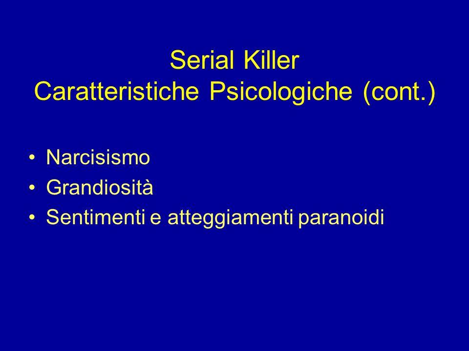 Serial Killer Caratteristiche Psicologiche (cont.) Narcisismo Grandiosità Sentimenti e atteggiamenti paranoidi