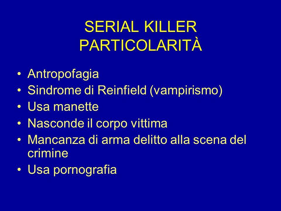 SERIAL KILLER PARTICOLARITÀ Antropofagia Sindrome di Reinfield (vampirismo) Usa manette Nasconde il corpo vittima Mancanza di arma delitto alla scena