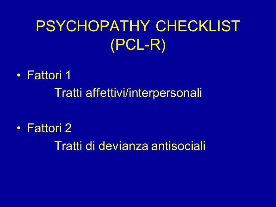 PSYCHOPATHY CHECKLIST (PCL-R) Fattori 1 Tratti affettivi/interpersonali Fattori 2 Tratti di devianza antisociali