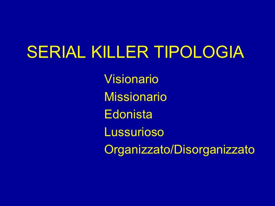 SERIAL KILLER TIPOLOGIA Visionario Missionario Edonista Lussurioso Organizzato/Disorganizzato