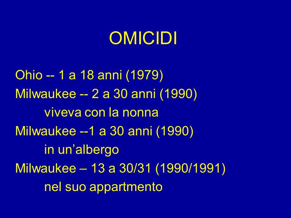 OMICIDI Ohio -- 1 a 18 anni (1979) Milwaukee -- 2 a 30 anni (1990) viveva con la nonna Milwaukee --1 a 30 anni (1990) in unalbergo Milwaukee – 13 a 30