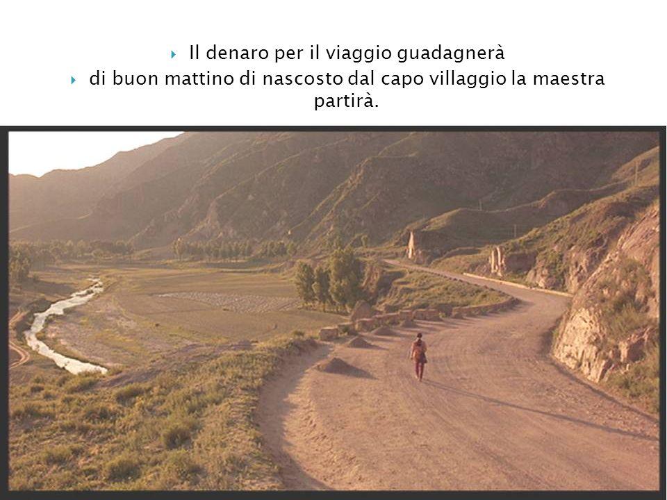 Il denaro per il viaggio guadagnerà di buon mattino di nascosto dal capo villaggio la maestra partirà.