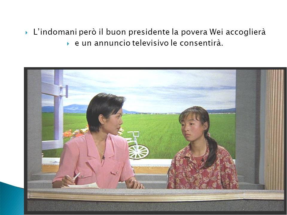 Lindomani però il buon presidente la povera Wei accoglierà e un annuncio televisivo le consentirà.