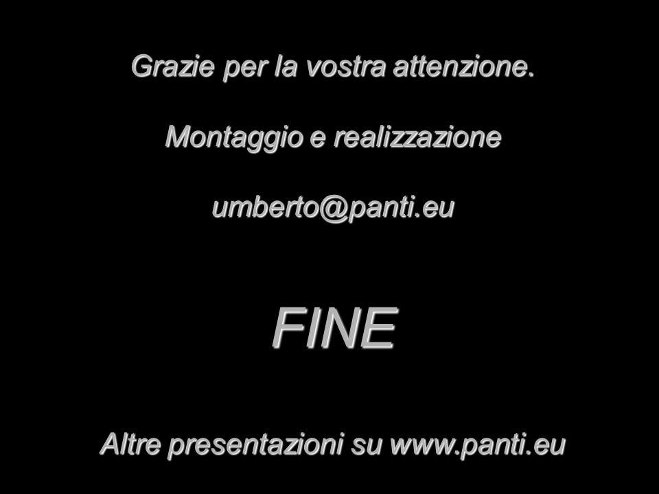 Grazie per la vostra attenzione. Montaggio e realizzazione umberto@panti.euFINE Altre presentazioni su www.panti.eu