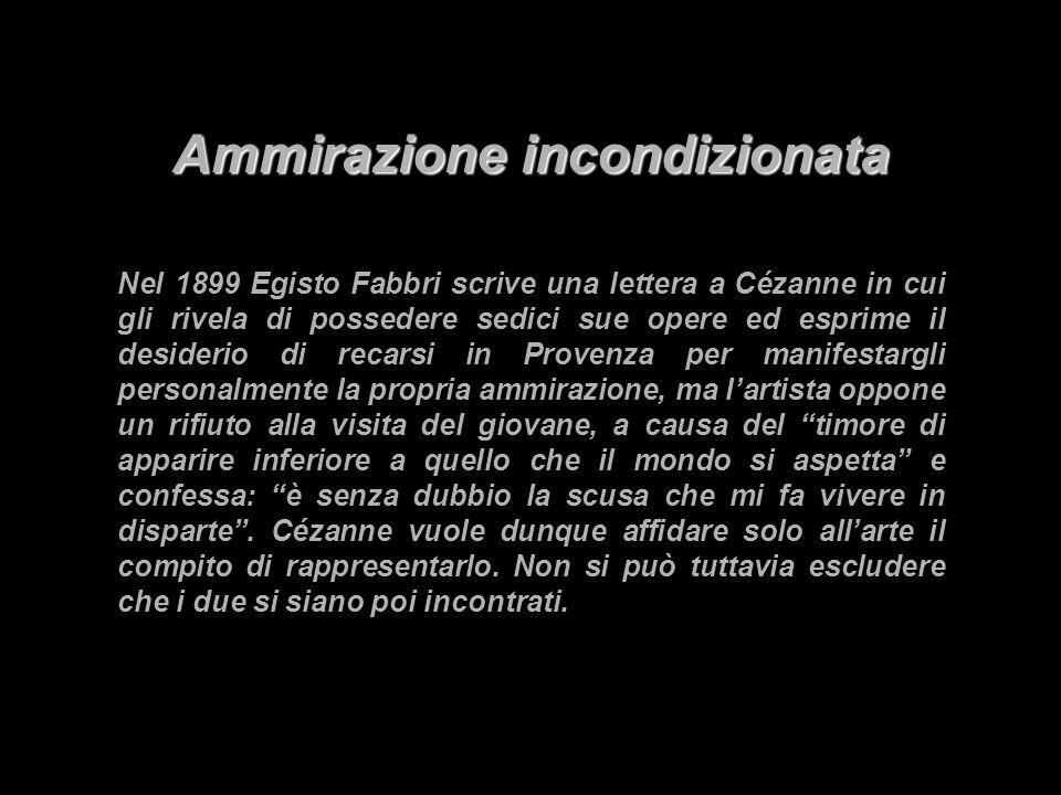 Ammirazione incondizionata Nel 1899 Egisto Fabbri scrive una lettera a Cézanne in cui gli rivela di possedere sedici sue opere ed esprime il desiderio