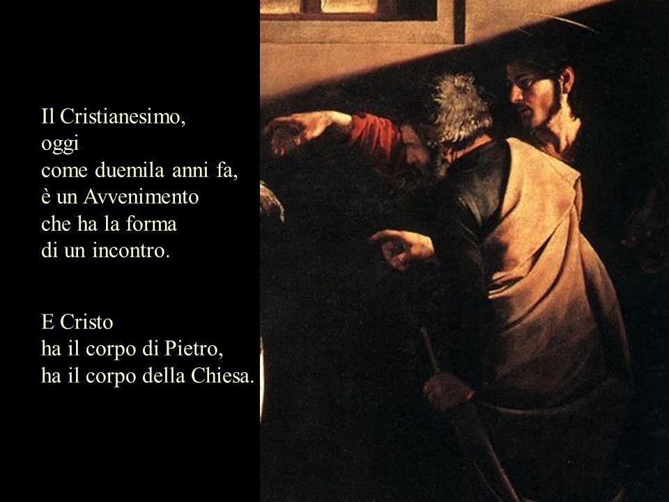 Il Cristianesimo, oggi come duemila anni fa, è un Avvenimento che ha la forma di un incontro. E Cristo ha il corpo di Pietro, ha il corpo della Chiesa