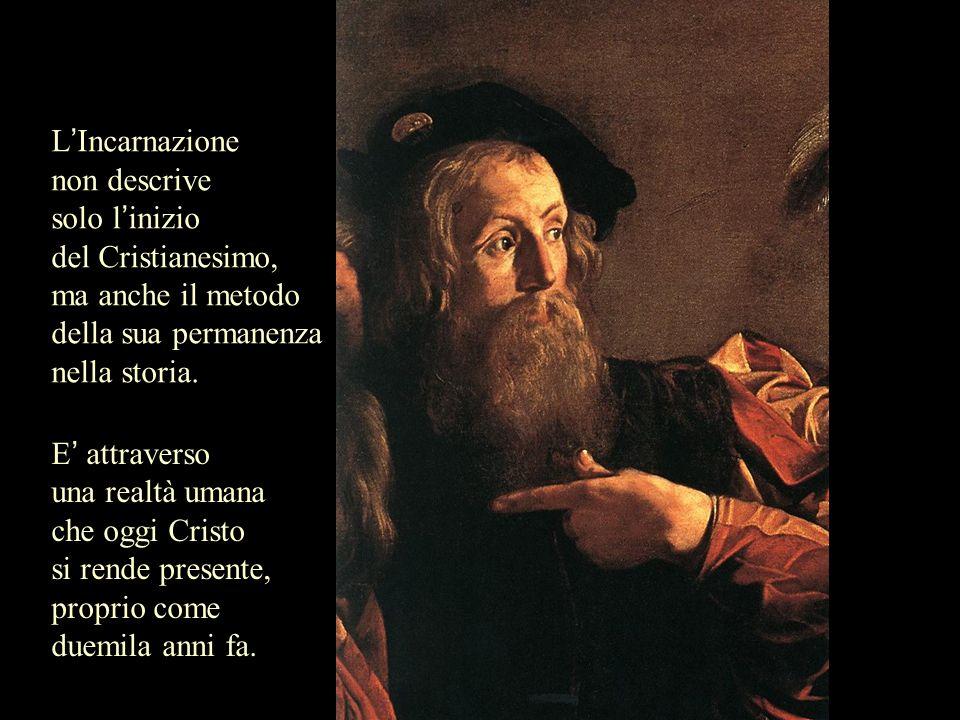 L Incarnazione non descrive solo l inizio del Cristianesimo, ma anche il metodo della sua permanenza nella storia. E attraverso una realtà umana che o