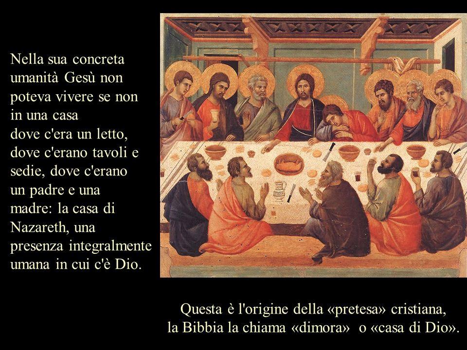 Nella sua concreta umanità Gesù non poteva vivere se non in una casa dove c'era un letto, dove c'erano tavoli e sedie, dove c'erano un padre e una mad