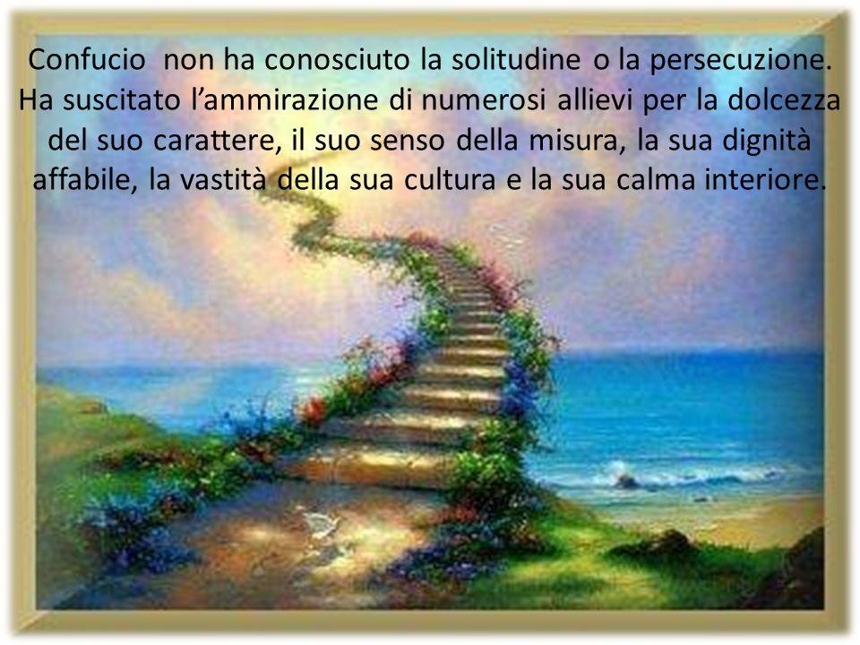 Confucio non ha conosciuto la solitudine o la persecuzione. Ha suscitato lammirazione di numerosi allievi per la dolcezza del suo carattere, il suo se