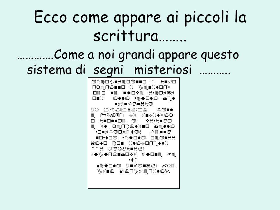 Ecco come appare ai piccoli la scrittura…….. ………….Come a noi grandi appare questo sistema di segni misteriosi ………..