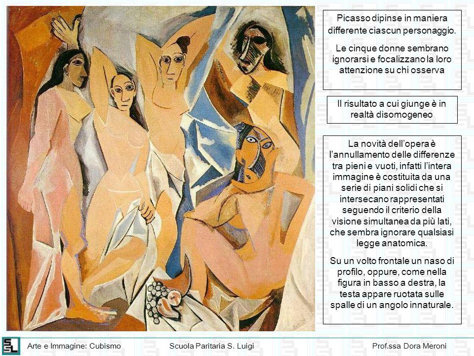 Arte e Immagine: CubismoScuola Paritaria S. LuigiProf.ssa Dora Meroni Picasso dipinse in maniera differente ciascun personaggio. Le cinque donne sembr
