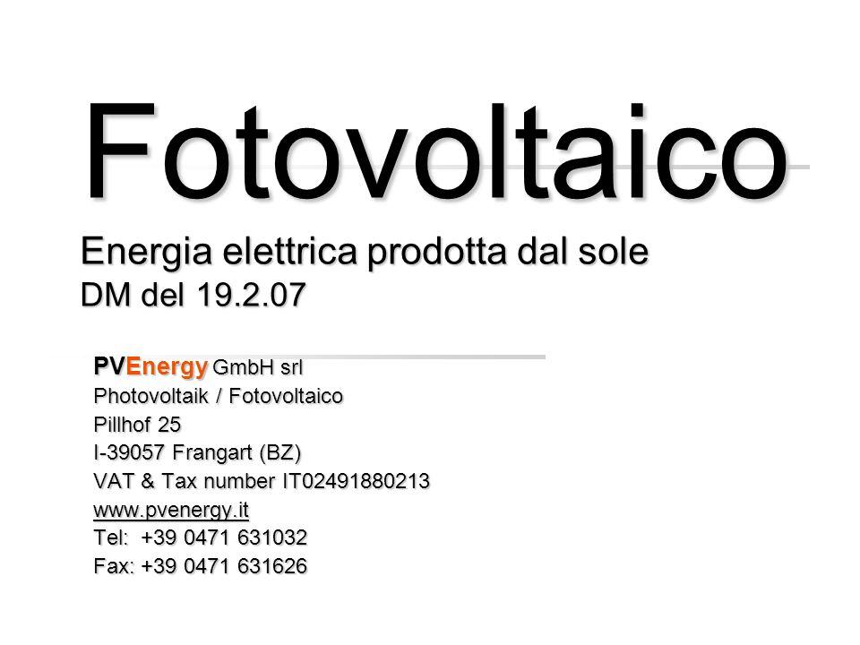Fotovoltaico Energia elettrica prodotta dal sole DM del 19.2.07 PVEnergy GmbH srl Photovoltaik / Fotovoltaico Pillhof 25 I-39057 Frangart (BZ) VAT & Tax number IT02491880213 www.pvenergy.it Tel: +39 0471 631032 Fax: +39 0471 631626