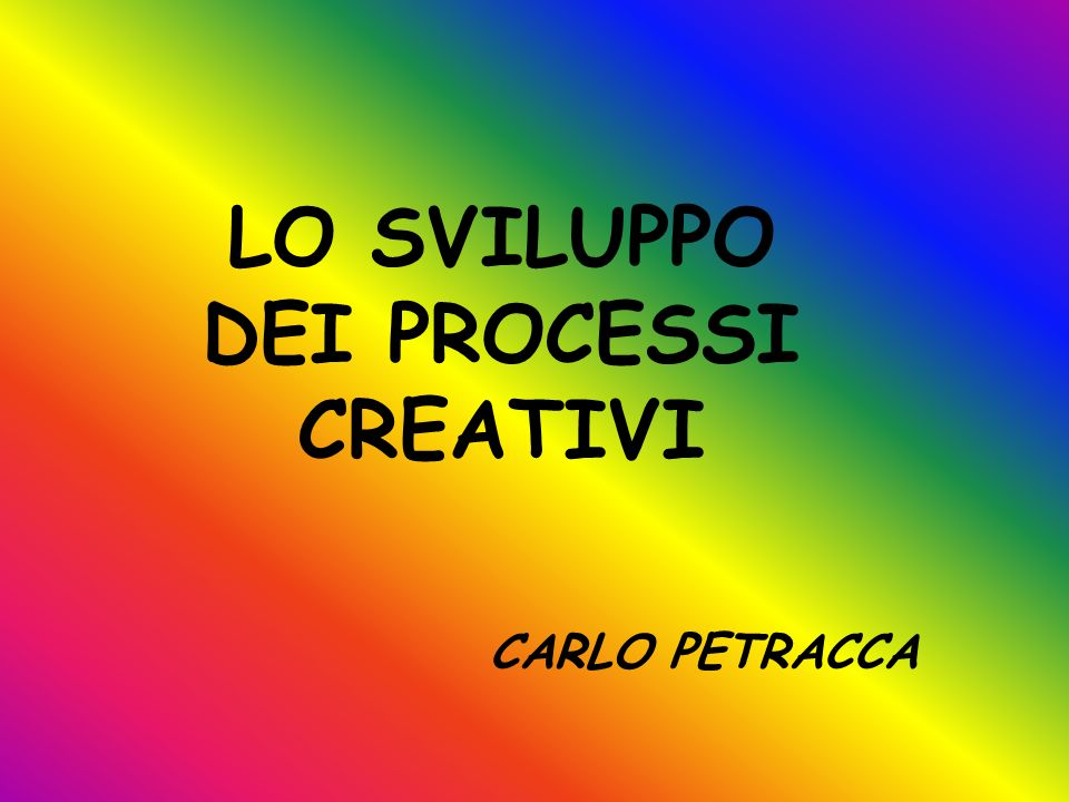 LO SVILUPPO DEI PROCESSI CREATIVI CARLO PETRACCA