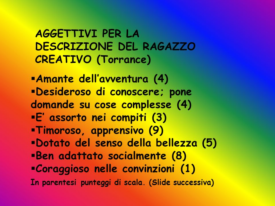 AGGETTIVI PER LA DESCRIZIONE DEL RAGAZZO CREATIVO (Torrance) Amante dellavventura (4) Desideroso di conoscere; pone domande su cose complesse (4) E as